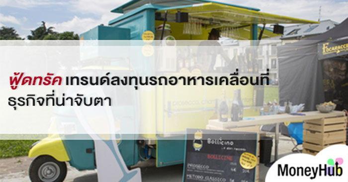 ฟู้ดทรัค เทรนด์ ลงทุนรถอาหาร เครื่องดื่มเคลื่อนที่ธุรกิจที่น่าจับตา
